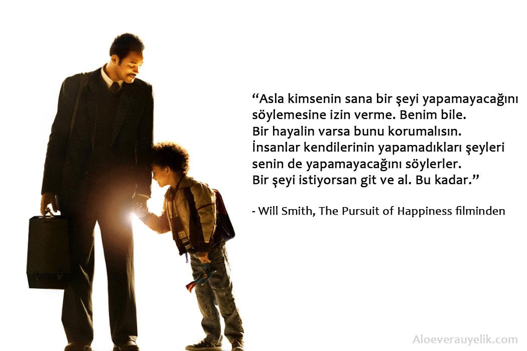 Asla kimsenin sana bir şeyi yapamayacağını söylemesine izin verme. Benim bile. Bir hayalin varsa bunu korumalısın. İnsanlar kendilerinin yapamadıkları şeyleri senin de yapamayacağını söylerler. Bir şeyi istiyorsan git ve al. Bu kadar. - Will Smith, The Pursuit of Happiness filminden